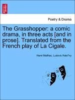 The Grasshopper: a comic drama, in three acts [and in prose]. Translated from the French play of La Cigale.