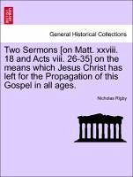Two Sermons [on Matt. xxviii. 18 and Acts viii. 26-35] on the means which Jesus Christ has left for the Propagation of this Gospel in all ages.