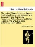The United States: facts and figures illustrating the physical geography of the country and its material resources. Written for, and published in part in, the Encyclopædia Britannica. Ninth edition. - Whitney, Josiah Dwight