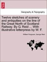 Twelve sketches of scenery and antiquities on the line of the Great North of Scotland Railway. By G. Reid ... With illustrative letterpress by W. F.