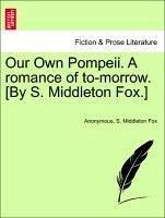 Our Own Pompeii. A romance of to-morrow. [By S. Middleton Fox.] VOL. I - Anonymous Fox, S. Middleton