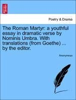 The Roman Martyr: a youthful essay in dramatic verse by Nominis Umbra. With translations (from Goethe) ... by the editor.