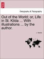 Out of the World or, Life in St. Kilda ... With illustrations ... by the author. - Sands, J.