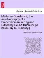 Madame Constance, the autobiography of a Frenchwoman in England. Edited by Selina Bunbury. [A novel. By S. Bunbury.]VOL.I - Anonymous Bunbury, Selina