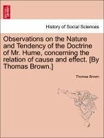 Observations on the Nature and Tendency of the Doctrine of Mr. Hume, concerning the relation of cause and effect. [By Thomas Brown.] - Brown, Thomas