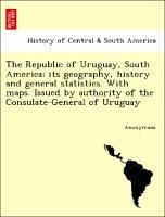 The Republic Of Uruguay, South America; Its Geography, History And General Statistics. With Maps. Issued By Authority Of The Consu