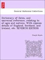 Dictionary Of Dates, And Universal Reference, Relating To All Ages And Nations. With Copious Details Of England, Scotland, And Ire