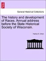 The history and development of Races. Annual address before the State Historical Society of Wisconsin. - Orton, Harlow S.