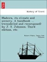 Madeira, its climate and scenery. A handbook ... (remodelled and recomposed) by J. Y. Johnson. Third edition, etc.