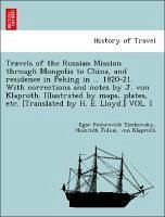 Travels of the Russian Mission through Mongolia to China, and residence in Peking in ... 1820-21. With corrections and notes by J. von Klaproth. Illustrated by maps, plates, etc. [Translated by H. E. Lloyd.] VOL. I