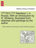 """1812."" Napoleon I. in Russia. With an introduction by R. Whiteing. Illustrated from sketches and paintings by the author"