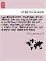 New Handbook for the Indian Ocean, Arabian Sea and Bay of Bengal, with miscellaneous subjects for sail and steam, Mauritius cyclones and currents, moon observations and sail-making. With plates and maps