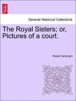 The Royal Sisters or, Pictures of a court. VOL. I - Cartwright, Robert