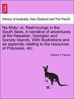 Na Motu: or, Reef-rovings in the South Seas. A narrative of adventures at the Hawaiian, Georgian and Society Islands. With illustrations and an appendix relating to the resources of Polynesia, etc. - Perkins, Edward T.