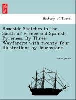 Roadside Sketches in the South of France and Spanish Pyrenees. By Three Wayfarers with twenty-four illustrations by Touchstone. - Anonymous