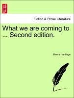 What we are coming to ... Second edition. - Hardinge, Henry