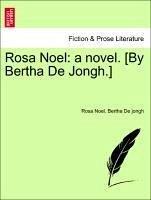 Rosa Noel: a novel. [By Bertha De Jongh.] Vol. I. - Noel, Rosa De jongh, Bertha