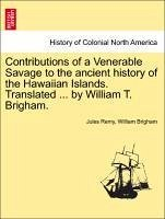 Contributions of a Venerable Savage to the ancient history of the Hawaiian Islands. Translated ... by William T. Brigham. - Remy, Jules Brigham, William