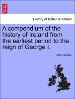 A compendium of the history of Ireland from the earliest period to the reign of George I. Volume I. - Lawless, John