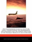 The Unauthorized Guide to the US Air Force: Understanding the Requirements for Enlistment and the Overall Structure of the Youngest Branch of the Us M