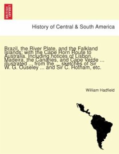 Brazil, the River Plate, and the Falkland Islands; with the Cape Horn Route to Australia. Including notices of Lisbon, Madeira, the Canaries, and Cape Verde ... illustrated ... from the ... sketches of Sir W. G. Ouseley ... and Sir C. Hotham, etc.