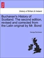 Buchanan's History of Scotland. The second edition, revised and corrected from the Latin original by Mr. Bond Vol. II. A New Edition, Corrected and Improved.