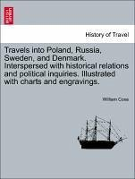 Travels into Poland, Russia, Sweden, and Denmark. Interspersed with historical relations and political inquiries. Illustrated with charts and engravings. Vol. I. The Fifth Edition.