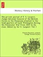 The private journal of F. S. Larpent, Judge-Advocate General of the British Forces in the Peninsula attached to the head-quarters of Lord Wellington during the Peninsular War from 1812 to its close. Edited by Sir G. Larpent. Vol. I