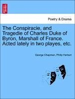 The Conspiracie, and Tragedie of Charles Duke of Byron, Marshall of France. Acted lately in two playes, etc. - Chapman, George Herbert, Philip