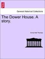 The Dower House. A story. Volume I - Thomas, Annie Hall