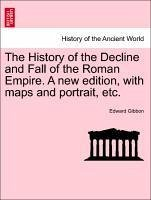 The History of the Decline and Fall of the Roman Empire. a New Edition, with Maps and Portrait, Etc.