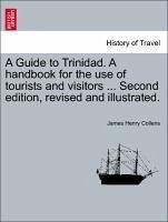A Guide to Trinidad. A handbook for the use of tourists and visitors ... Second edition, revised and illustrated.
