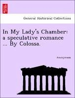 In My Lady's Chamber: a speculative romance ... By Colossa. - Anonymous