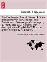 The Continental Tourist. Views of Cities and Scenery in Italy, France, and Switzerland. From original drawings by S. Prout, and J. D. Harding, with descriptions in English by T. Roscoe, and in French by A. Sosson.