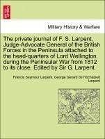 The private journal of F. S. Larpent, Judge-Advocate General of the British Forces in the Peninsula attached to the head-quarters of Lord Wellington during the Peninsular War from 1812 to its close. Edited by Sir G. Larpent. VOL. II.