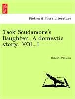 Jack Scudamore's Daughter. A domestic story. VOL. I - Williams, Robert