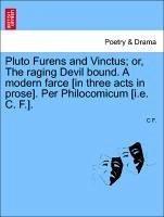 Pluto Furens and Vinctus or, The raging Devil bound. A modern farce [in three acts in prose]. Per Philocomicum [i.e. C. F.]. - F. , C