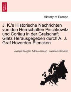 J. K.'s Historische Nachrichten von den Herrschaften Pischkowitz und Coritau in der Grafschaft Glatz Herausgegeben durch A. J. Graf Hoverden-Plencken