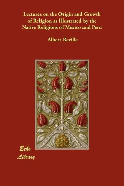 Lectures on the Origin and Growth of Religion as Illustrated by the Native Religions of Mexico and Peru - Reville, Albert