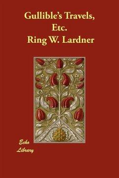 Gullible's Travels, Etc. - Lardner, Ringgold Wilmer Lardner, Ring W.