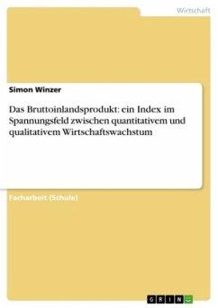 Das Bruttoinlandsprodukt: ein Index im Spannungsfeld zwischen quantitativem und qualitativem Wirtschaftswachstum - Winzer, Simon