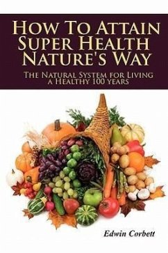 How to Attain Super Health Nature's Way: The Natural System for Living a Healthy 100 Years - Corbett, Edwin