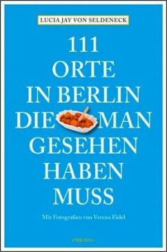 111 Orte in Berlin, die man gesehen haben muss - Seldeneck, Lucia J. von; Huder, Carolin; Eidel, Verena