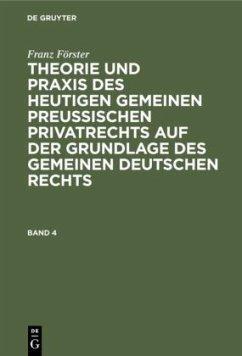 Franz Förster: Theorie und Praxis des heutigen gemeinen preußischen Privatrechts auf der Grundlage des gemeinen deutschen Rechts. Band 4 - Förster, Franz