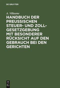 Handbuch der Preußischen Steuer- und Zoll-Gesetzgebung mit besonderer Rücksicht auf den Gebrauch bei den Gerichten - Villaume, A.