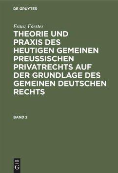 Franz Förster: Theorie und Praxis des heutigen gemeinen preußischen Privatrechts auf der Grundlage des gemeinen deutschen Rechts. Band 2 - Förster, Franz