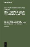 Die moralischen Wissenschaften. Ein Lehrbuch der Moral, Rechtslehre und Religion nach den Gründen der Vernunft. Band 2