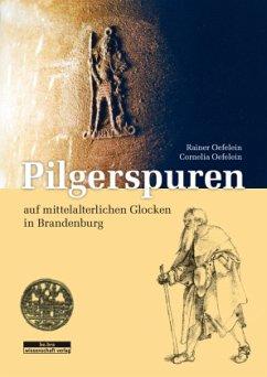 Pilgerspuren auf mittelalterlichen Glocken in Brandenburg - Oefelein, Rainer; Oefelein, Cornelia