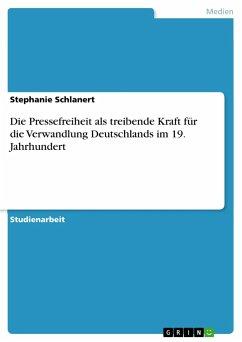 Die Pressefreiheit als treibende Kraft für die Verwandlung Deutschlands im 19. Jahrhundert - Schlanert, Stephanie