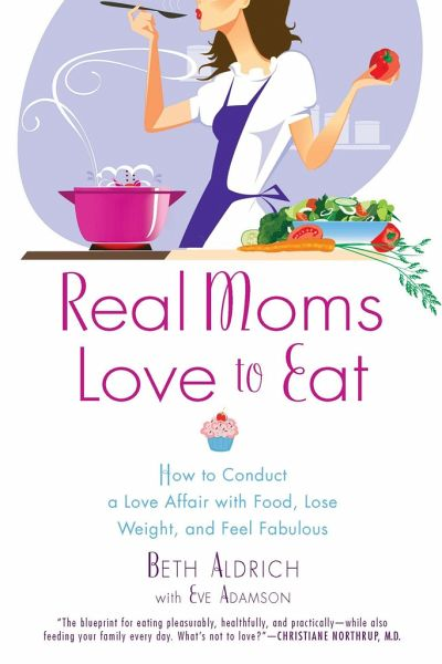 Real Moms Love to Eat: How to Conduct a Love Affair with Food, Lose Weight and Feel Fabulous - Aldrich, Beth; Adamson, Eve
